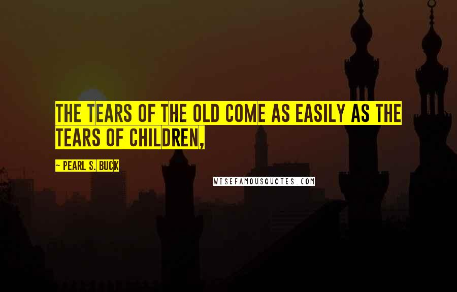 Pearl S. Buck quotes: The tears of the old come as easily as the tears of children,