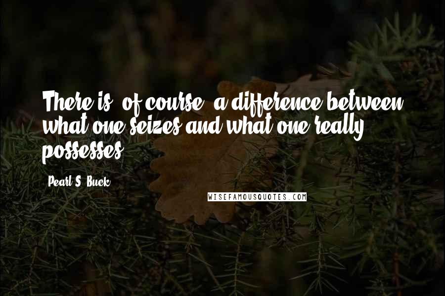 Pearl S. Buck quotes: There is, of course, a difference between what one seizes and what one really possesses.