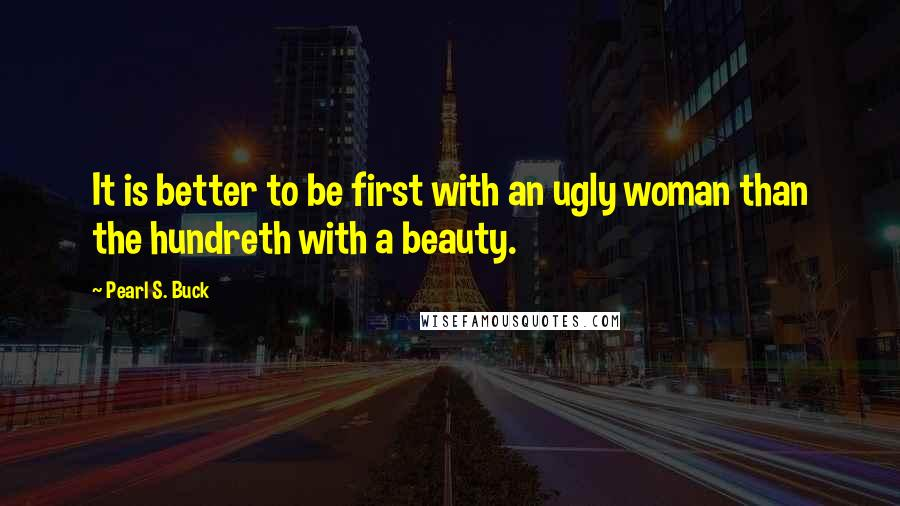 Pearl S. Buck quotes: It is better to be first with an ugly woman than the hundreth with a beauty.
