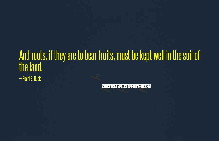 Pearl S. Buck quotes: And roots, if they are to bear fruits, must be kept well in the soil of the land.