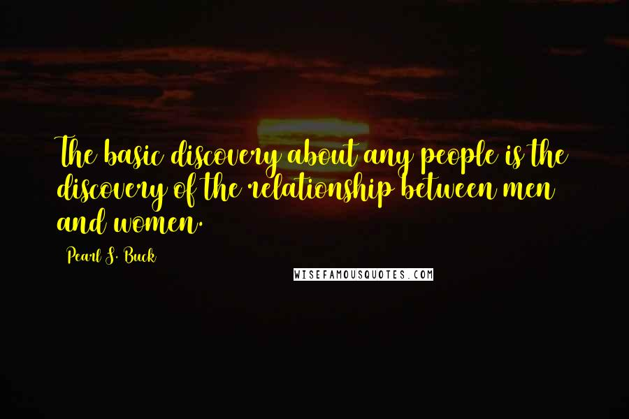 Pearl S. Buck quotes: The basic discovery about any people is the discovery of the relationship between men and women.