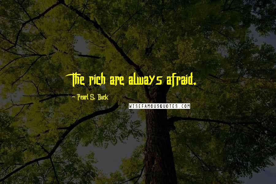 Pearl S. Buck quotes: The rich are always afraid.