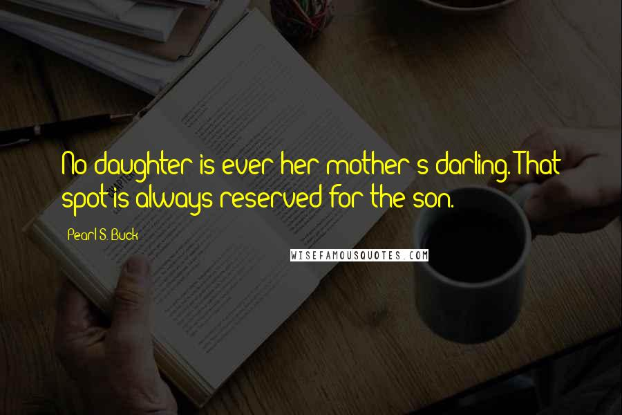 Pearl S. Buck quotes: No daughter is ever her mother's darling. That spot is always reserved for the son.