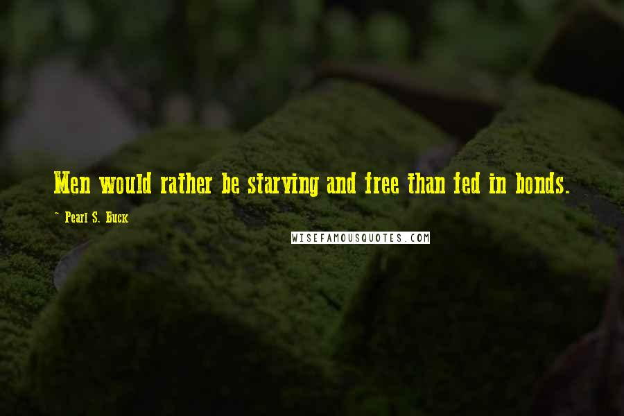 Pearl S. Buck quotes: Men would rather be starving and free than fed in bonds.