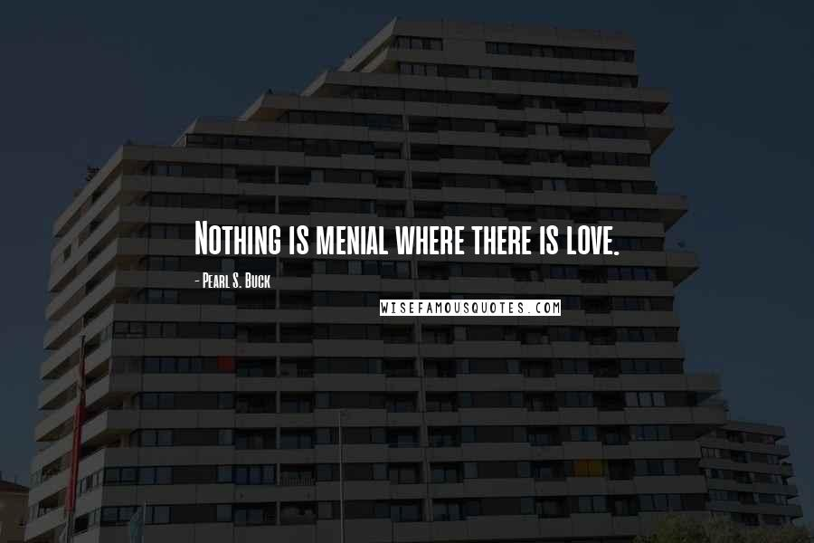 Pearl S. Buck quotes: Nothing is menial where there is love.