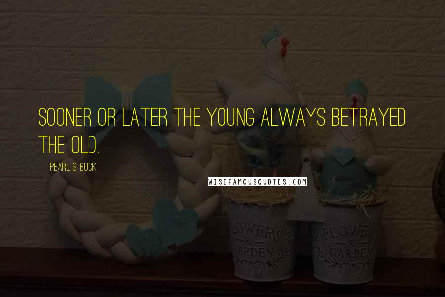 Pearl S. Buck quotes: Sooner or later the young always betrayed the old.