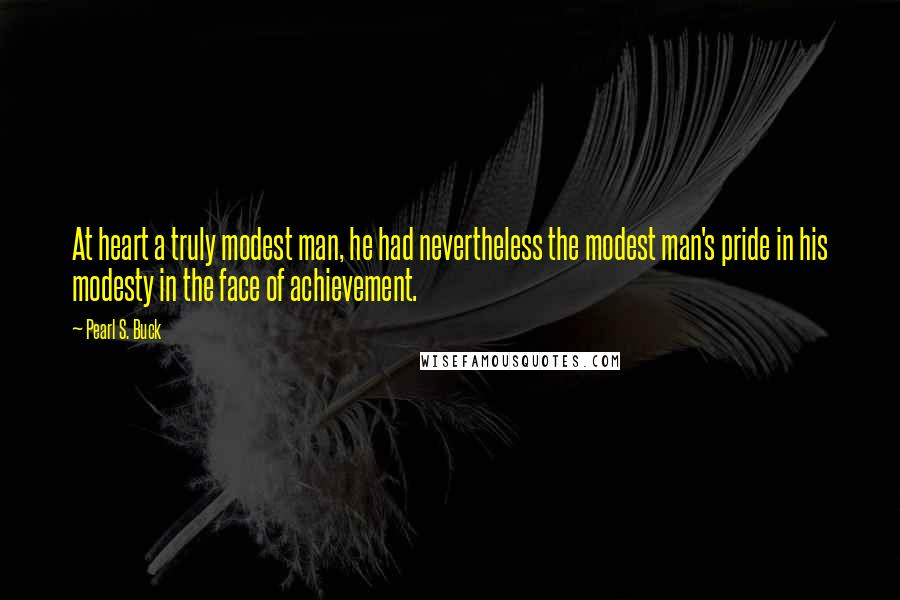 Pearl S. Buck quotes: At heart a truly modest man, he had nevertheless the modest man's pride in his modesty in the face of achievement.