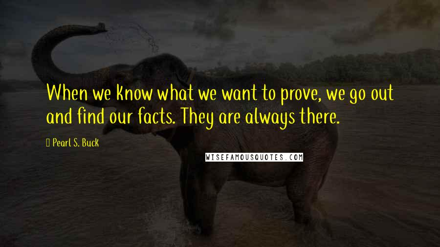 Pearl S. Buck quotes: When we know what we want to prove, we go out and find our facts. They are always there.
