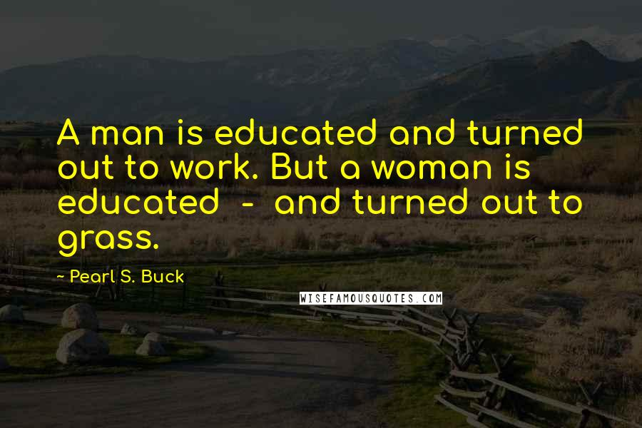 Pearl S. Buck quotes: A man is educated and turned out to work. But a woman is educated - and turned out to grass.