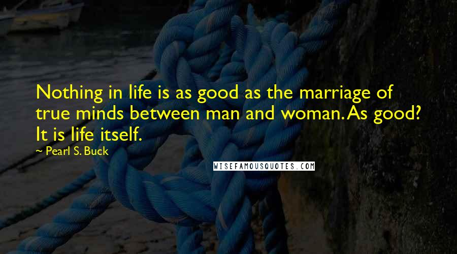 Pearl S. Buck quotes: Nothing in life is as good as the marriage of true minds between man and woman. As good? It is life itself.