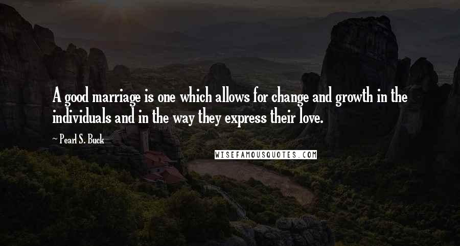 Pearl S. Buck quotes: A good marriage is one which allows for change and growth in the individuals and in the way they express their love.