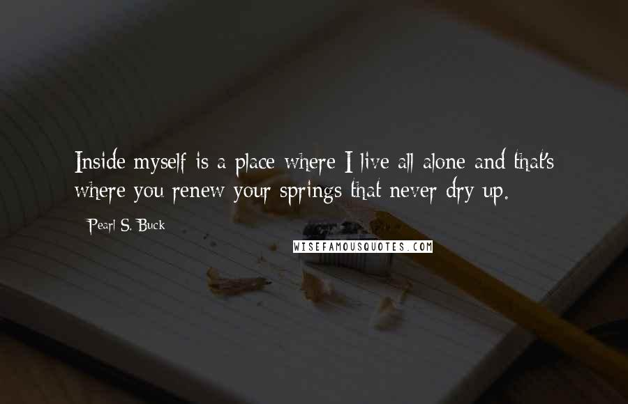 Pearl S. Buck quotes: Inside myself is a place where I live all alone and that's where you renew your springs that never dry up.