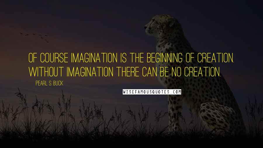 Pearl S. Buck quotes: Of course imagination is the beginning of creation. Without imagination there can be no creation.