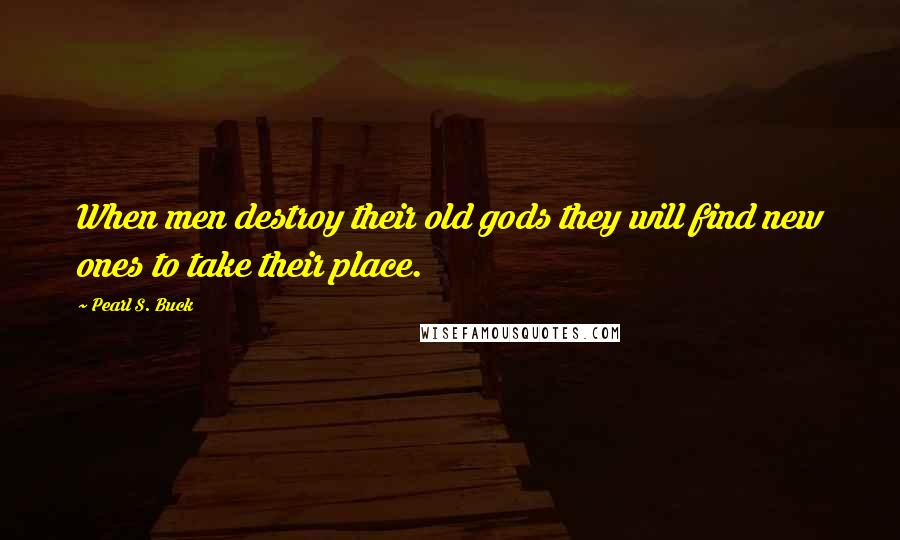 Pearl S. Buck quotes: When men destroy their old gods they will find new ones to take their place.