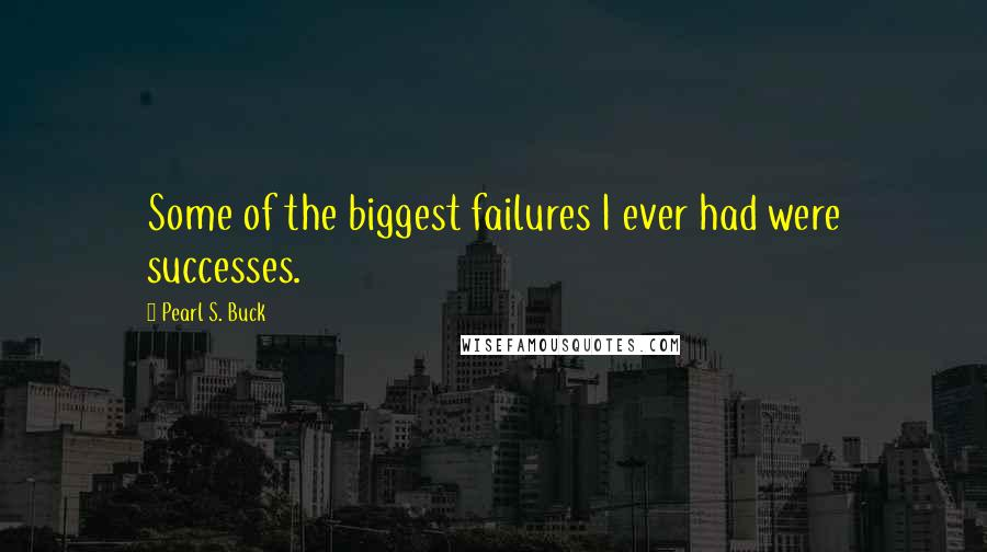 Pearl S. Buck quotes: Some of the biggest failures I ever had were successes.
