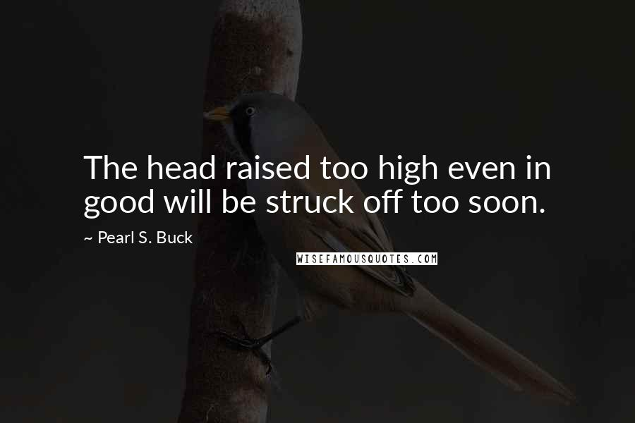 Pearl S. Buck quotes: The head raised too high even in good will be struck off too soon.