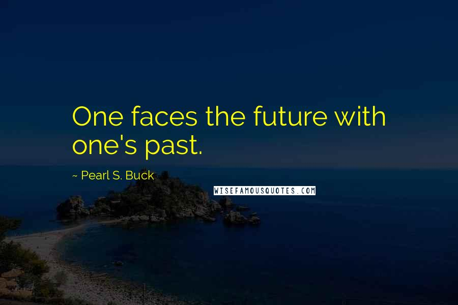 Pearl S. Buck quotes: One faces the future with one's past.