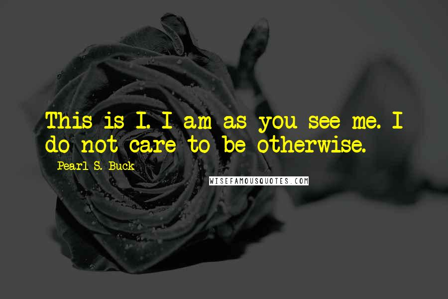 Pearl S. Buck quotes: This is I. I am as you see me. I do not care to be otherwise.