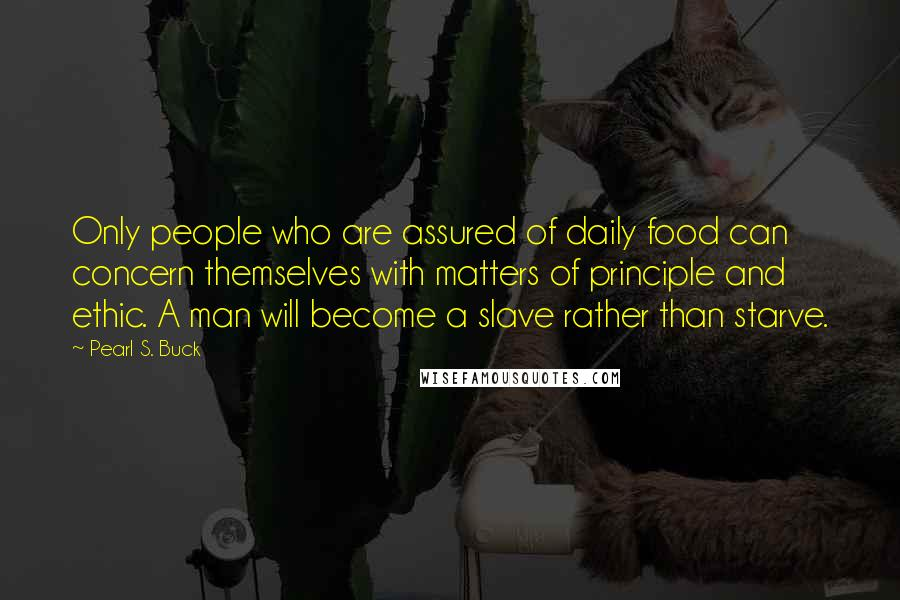 Pearl S. Buck quotes: Only people who are assured of daily food can concern themselves with matters of principle and ethic. A man will become a slave rather than starve.