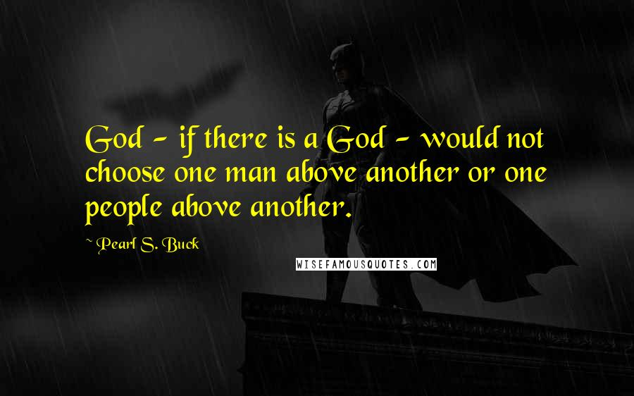 Pearl S. Buck quotes: God - if there is a God - would not choose one man above another or one people above another.