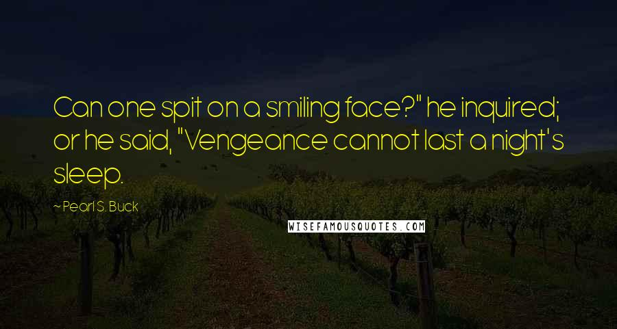 """Pearl S. Buck quotes: Can one spit on a smiling face?"""" he inquired; or he said, """"Vengeance cannot last a night's sleep."""