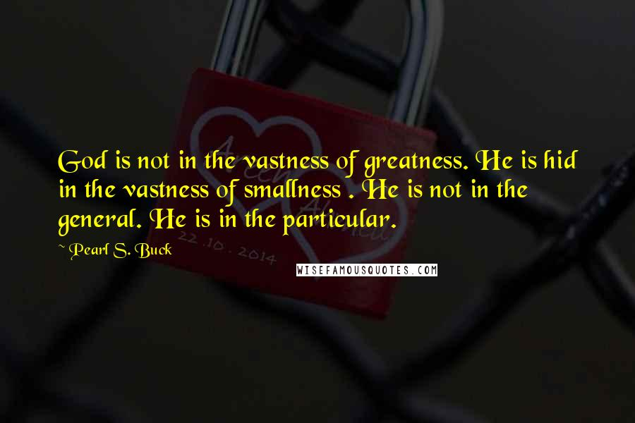 Pearl S. Buck quotes: God is not in the vastness of greatness. He is hid in the vastness of smallness . He is not in the general. He is in the particular.