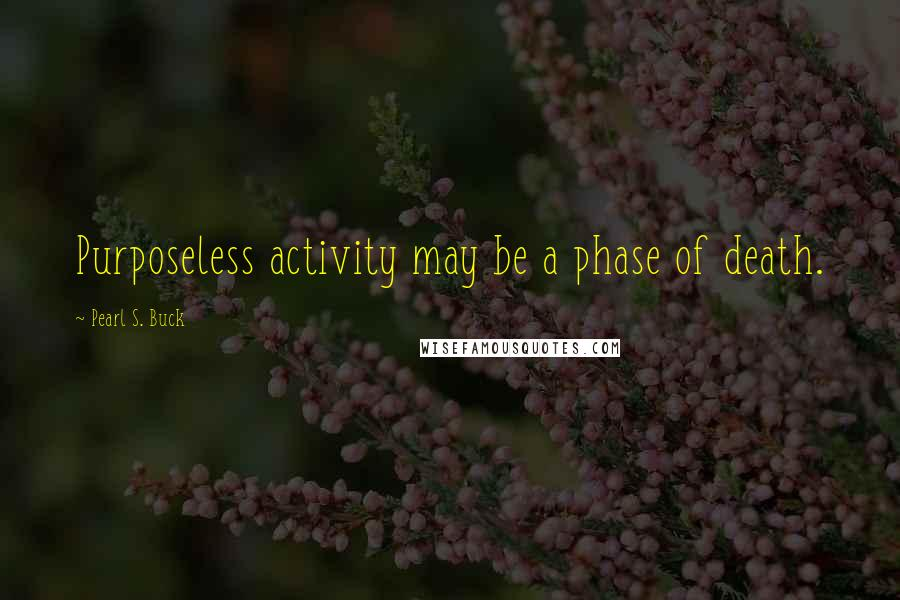 Pearl S. Buck quotes: Purposeless activity may be a phase of death.