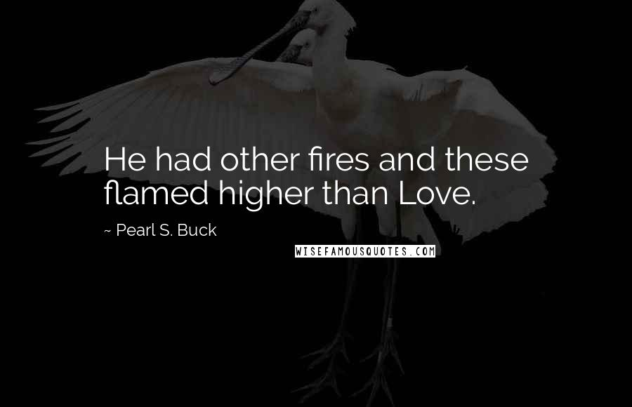 Pearl S. Buck quotes: He had other fires and these flamed higher than Love.