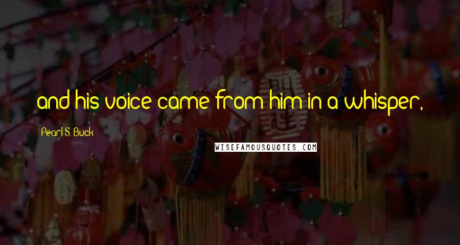 Pearl S. Buck quotes: and his voice came from him in a whisper,