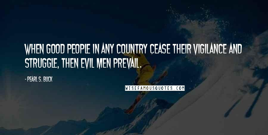 Pearl S. Buck quotes: When good people in any country cease their vigilance and struggle, then evil men prevail.