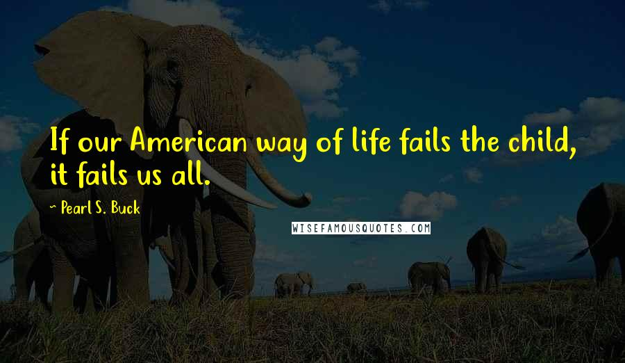 Pearl S. Buck quotes: If our American way of life fails the child, it fails us all.