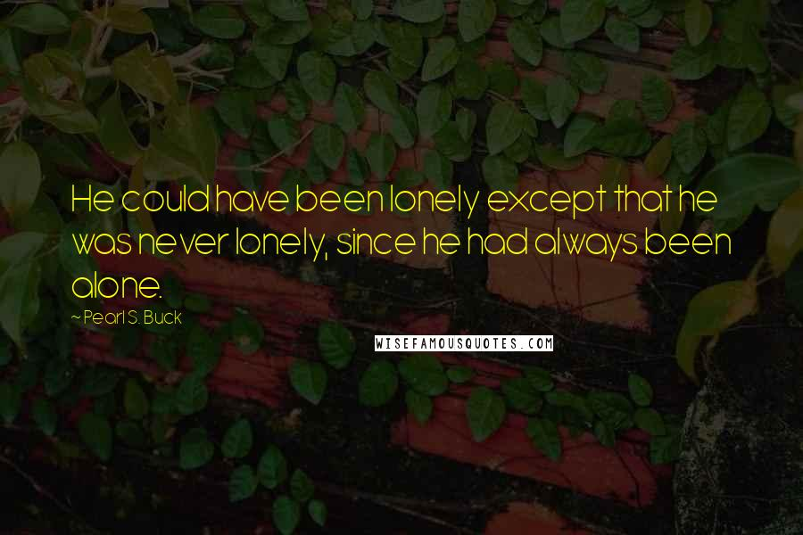 Pearl S. Buck quotes: He could have been lonely except that he was never lonely, since he had always been alone.