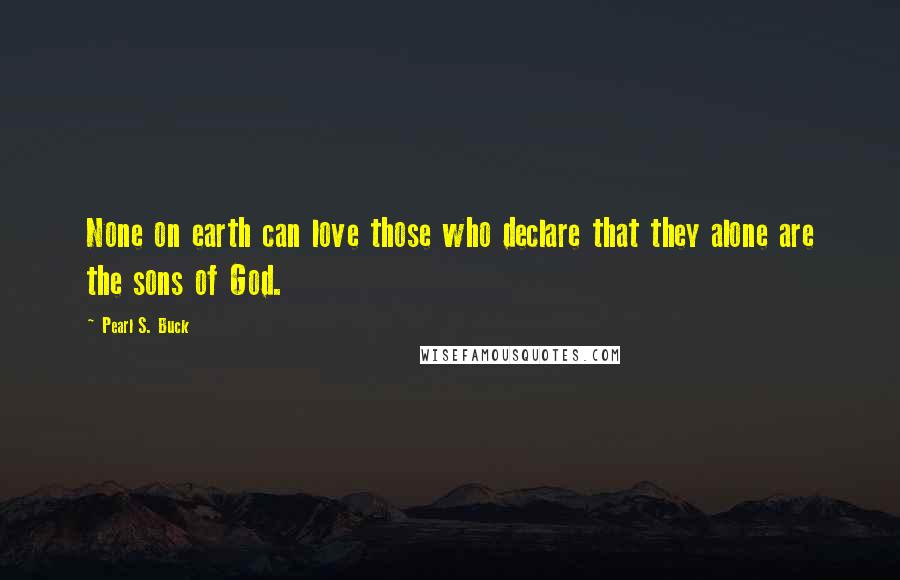 Pearl S. Buck quotes: None on earth can love those who declare that they alone are the sons of God.