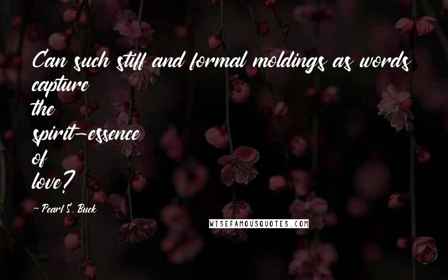 Pearl S. Buck quotes: Can such stiff and formal moldings as words capture the spirit-essence of love?