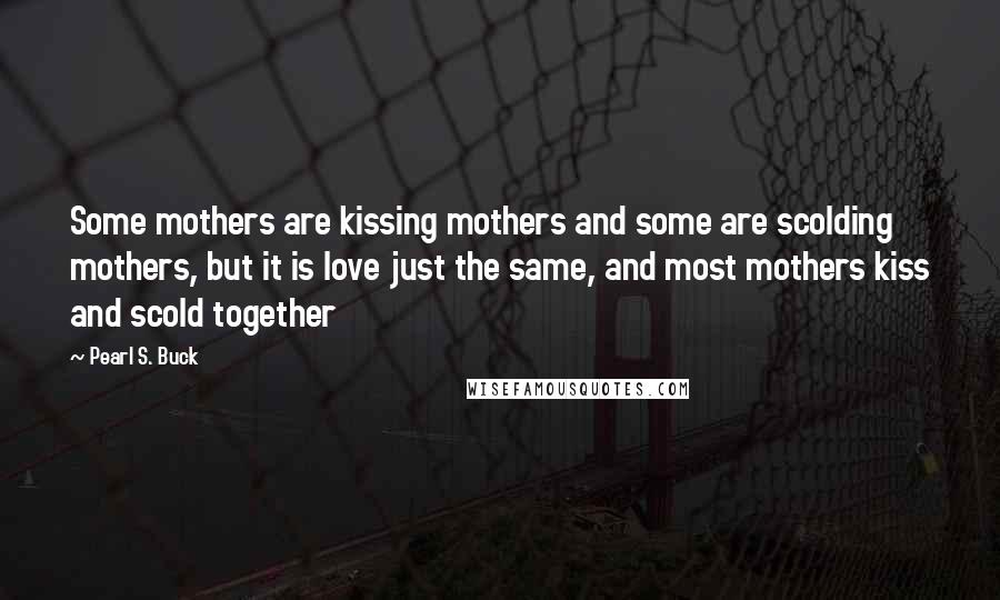 Pearl S. Buck quotes: Some mothers are kissing mothers and some are scolding mothers, but it is love just the same, and most mothers kiss and scold together