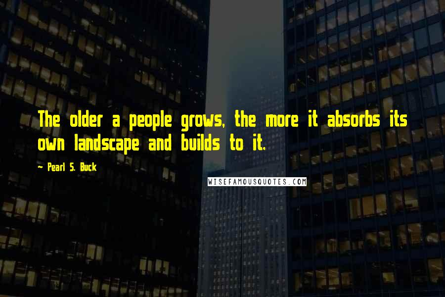Pearl S. Buck quotes: The older a people grows, the more it absorbs its own landscape and builds to it.