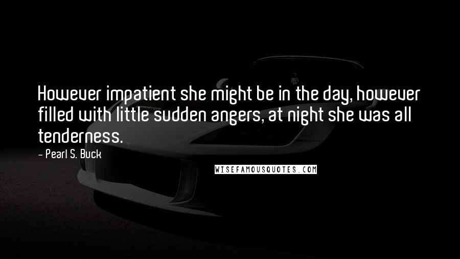 Pearl S. Buck quotes: However impatient she might be in the day, however filled with little sudden angers, at night she was all tenderness.