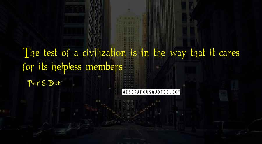 Pearl S. Buck quotes: The test of a civilization is in the way that it cares for its helpless members