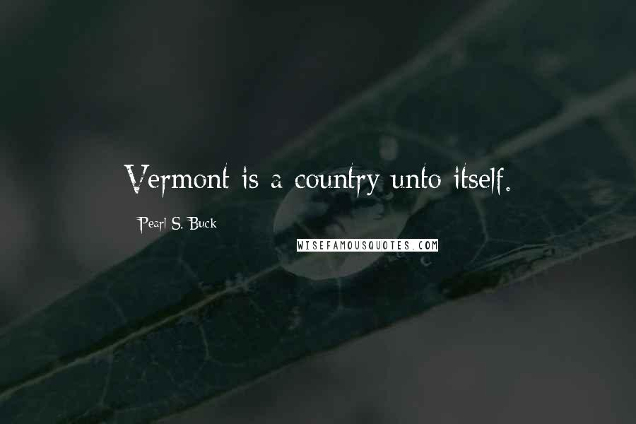 Pearl S. Buck quotes: Vermont is a country unto itself.
