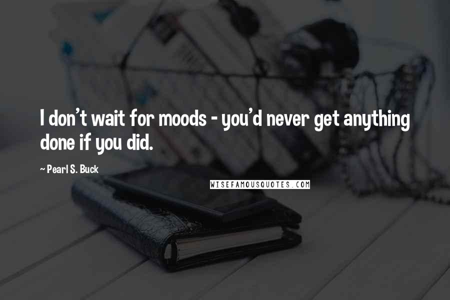 Pearl S. Buck quotes: I don't wait for moods - you'd never get anything done if you did.