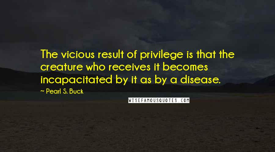 Pearl S. Buck quotes: The vicious result of privilege is that the creature who receives it becomes incapacitated by it as by a disease.