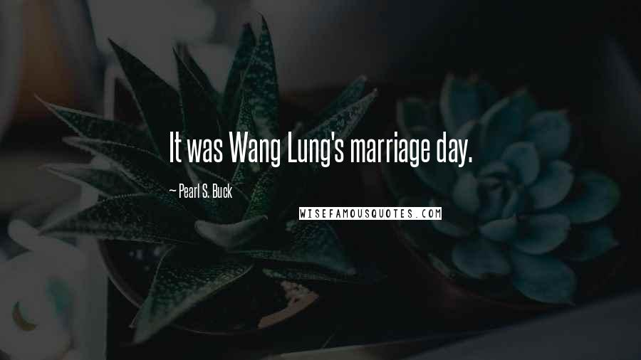 Pearl S. Buck quotes: It was Wang Lung's marriage day.