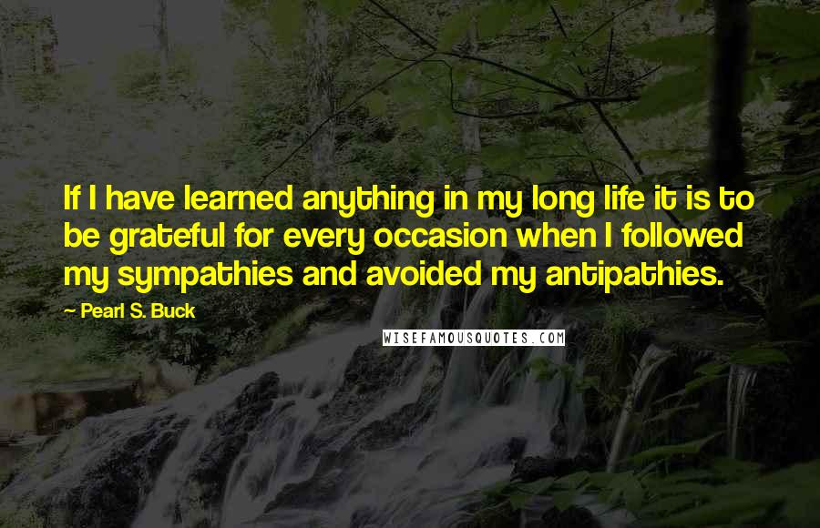 Pearl S. Buck quotes: If I have learned anything in my long life it is to be grateful for every occasion when I followed my sympathies and avoided my antipathies.