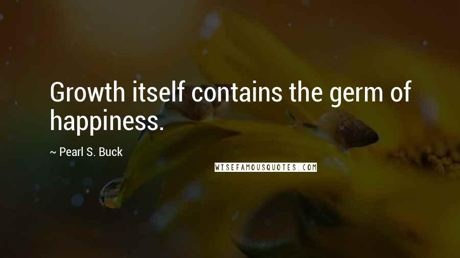 Pearl S. Buck quotes: Growth itself contains the germ of happiness.