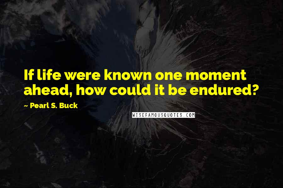 Pearl S. Buck quotes: If life were known one moment ahead, how could it be endured?