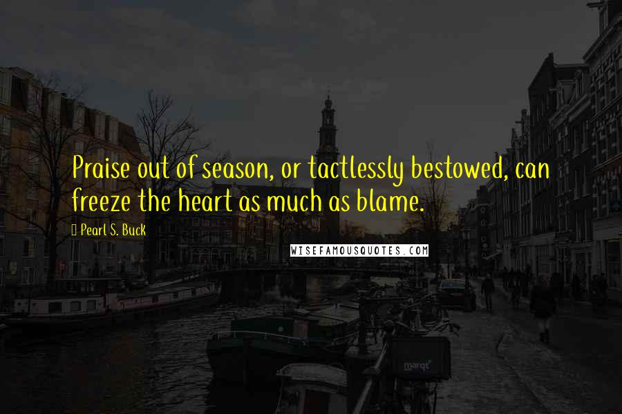 Pearl S. Buck quotes: Praise out of season, or tactlessly bestowed, can freeze the heart as much as blame.