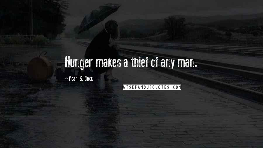 Pearl S. Buck quotes: Hunger makes a thief of any man.
