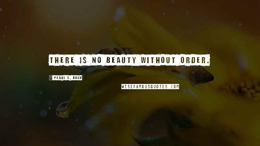 Pearl S. Buck quotes: There is no beauty without order.