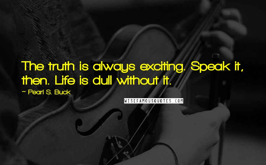 Pearl S. Buck quotes: The truth is always exciting. Speak it, then. Life is dull without it.