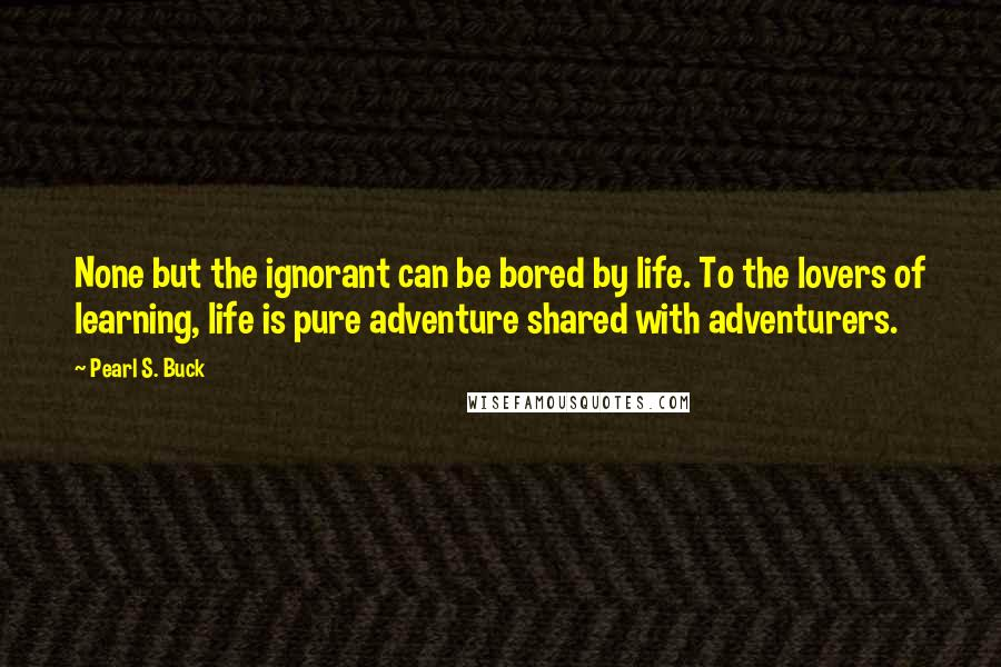 Pearl S. Buck quotes: None but the ignorant can be bored by life. To the lovers of learning, life is pure adventure shared with adventurers.